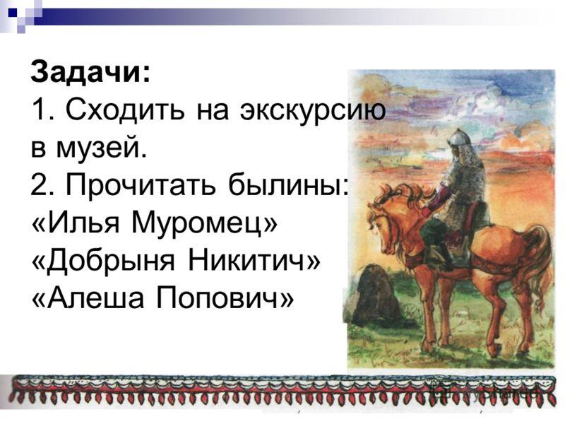 Задачи: 1. Сходить на экскурсию в музей. 2. Прочитать былины: «Илья Муромец» «Добрыня Никитич» «Алеша Попович»