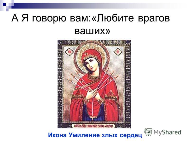 А Я говорю вам:«Любите врагов ваших» Икона Умиление злых сердец