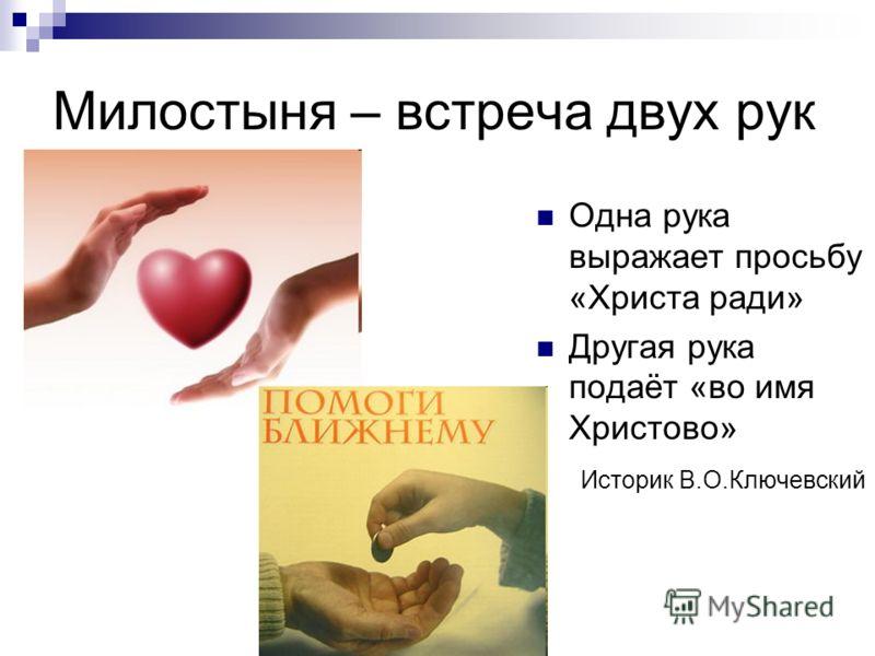 Милостыня – встреча двух рук Одна рука выражает просьбу «Христа ради» Другая рука подаёт «во имя Христово» Историк В.О.Ключевский
