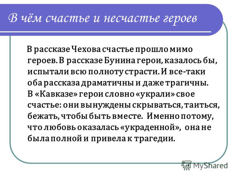 В чём счастье и несчастье героев В рассказе Чехова счастье прошло мимо героев. В рассказе Бунина герои, казалось бы, испытали всю полноту страсти. И все-таки оба рассказа драматичны и даже трагичны. В «Кавказе» герои словно «украли» свое счастье: они
