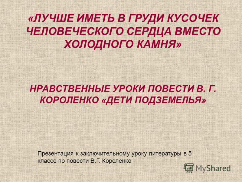 «ЛУЧШЕ ИМЕТЬ В ГРУДИ КУСОЧЕК ЧЕЛОВЕЧЕСКОГО СЕРДЦА ВМЕСТО ХОЛОДНОГО КАМНЯ» НРАВСТВЕННЫЕ УРОКИ ПОВЕСТИ В. Г. КОРОЛЕНКО «ДЕТИ ПОДЗЕМЕЛЬЯ» Презентация к заключительному уроку литературы в 5 классе по повести В.Г. Короленко