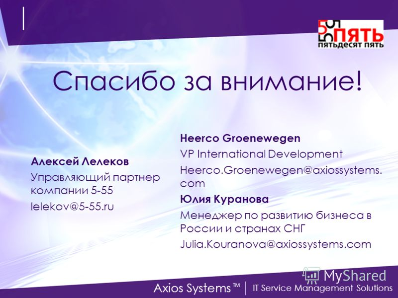 IT Service Management Solutions Axios Systems TM Спасибо за внимание! Heerco Groenewegen VP International Development Heerco.Groenewegen@axiossystems. com Юлия Куранова Менеджер по развитию бизнеса в России и странах СНГ Julia.Kouranova@axiossystems.