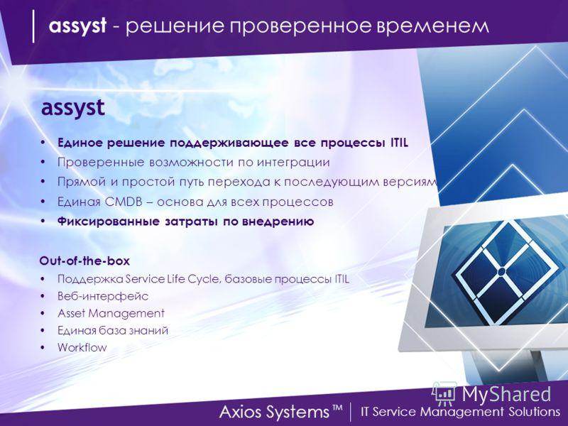 IT Service Management Solutions Axios Systems TM Единое решение поддерживающее все процессы ITIL Проверенные возможности по интеграции Прямой и простой путь перехода к последующим версиям Единая CMDB – основа для всех процессов Фиксированные затраты