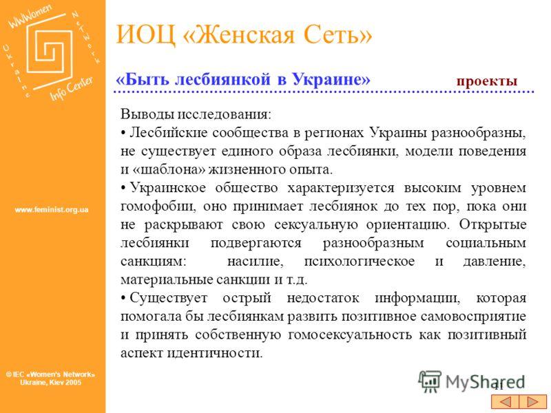 11 © IEC «Womens Network» Ukraine, Kiev 2005 ИОЦ «Женская Сеть» www.feminist.org.ua Выводы исследования: Лесбийские сообщества в регионах Украины разнообразны, не существует единого образа лесбиянки, модели поведения и «шаблона» жизненного опыта. Укр
