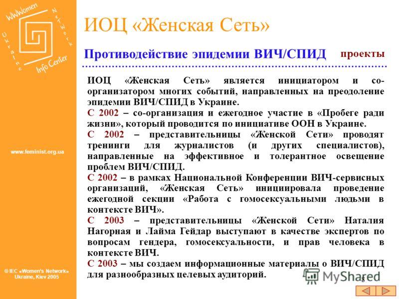 8 © IEC «Womens Network» Ukraine, Kiev 2005 ИОЦ «Женская Сеть» www.feminist.org.ua ИОЦ «Женская Сеть» является инициатором и со- организатором многих событий, направленных на преодоление эпидемии ВИЧ/СПИД в Украине. С 2002 – со-организация и ежегодно