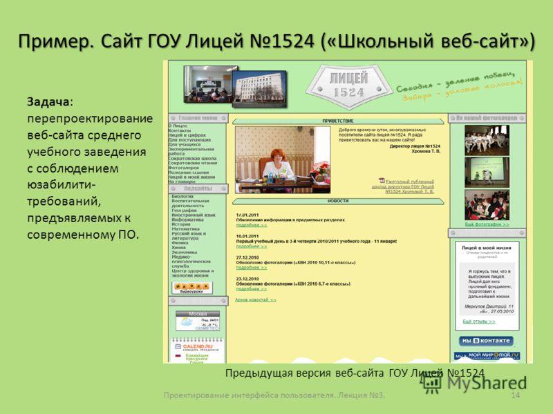 Проектирование интерфейса пользователя. Лекция 3.14 Пример. Сайт ГОУ Лицей 1524 («Школьный веб-сайт») Задача: перепроектирование веб-сайта среднего учебного заведения с соблюдением юзабилити- требований, предъявляемых к современному ПО. Предыдущая ве