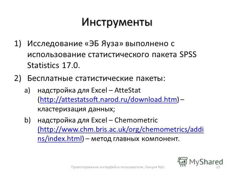 Инструменты 1)Исследование «ЭБ Яуза» выполнено с использование статистического пакета SPSS Statistics 17.0. 2)Бесплатные статистические пакеты: a)надстройка для Excel – AtteStat (http://attestatsoft.narod.ru/download.htm) – кластеризация данных;http: