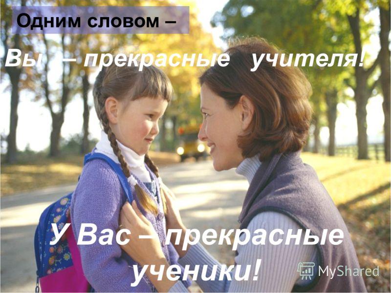 Вы – прекрасные учителя! Одним словом – У Вас – прекрасные ученики!