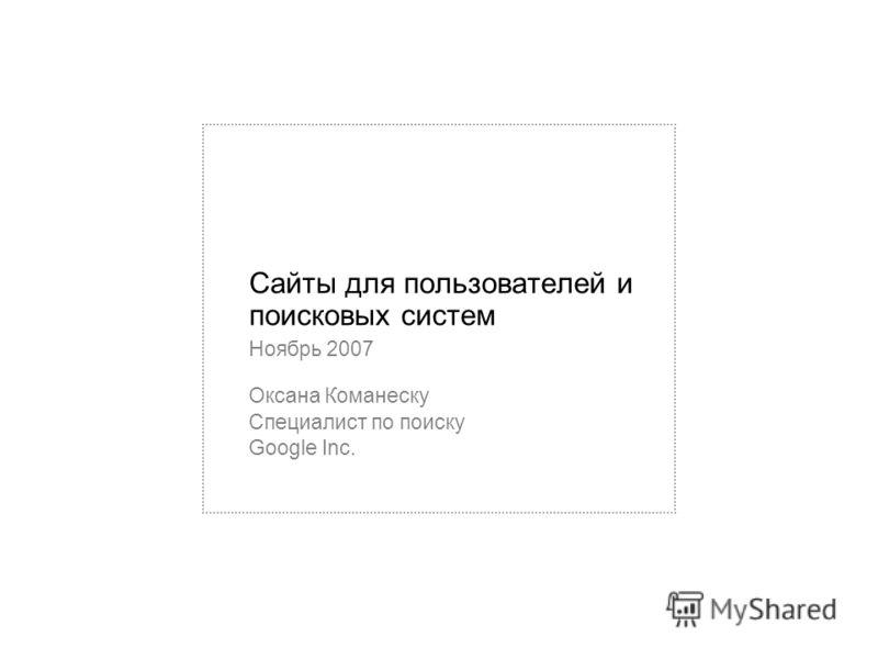 Сайты для пользователей и поисковых систем Ноябрь 2007 Оксана Команеску Специалист по поиску Google Inc.