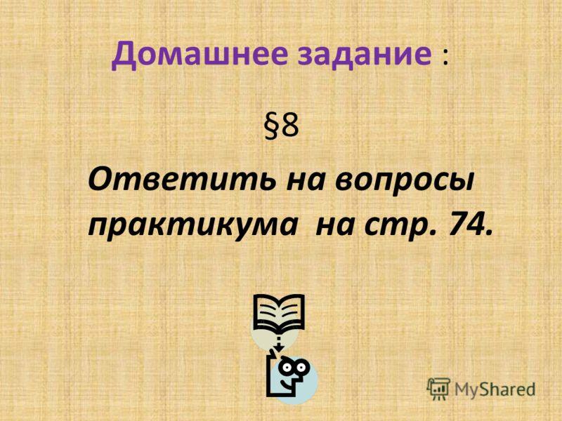 Домашнее задание : §8 Ответить на вопросы практикума на стр. 74.