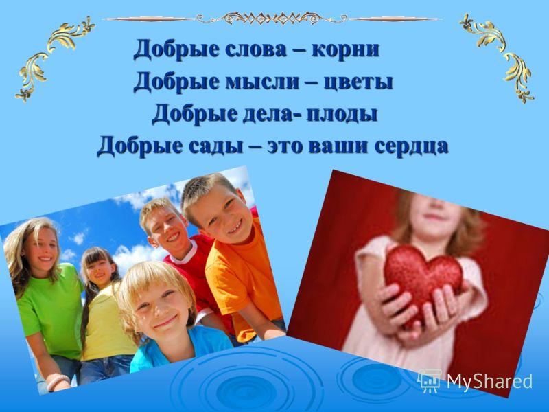 Добрые слова – корни Добрые слова – корни Добрые мысли – цветы Добрые мысли – цветы Добрые дела- плоды Добрые дела- плоды Добрые сады – это ваши сердца Добрые сады – это ваши сердца