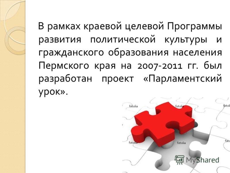 В рамках краевой целевой Программы развития политической культуры и гражданского образования населения Пермского края на 2007-2011 гг. был разработан проект « Парламентский урок ».