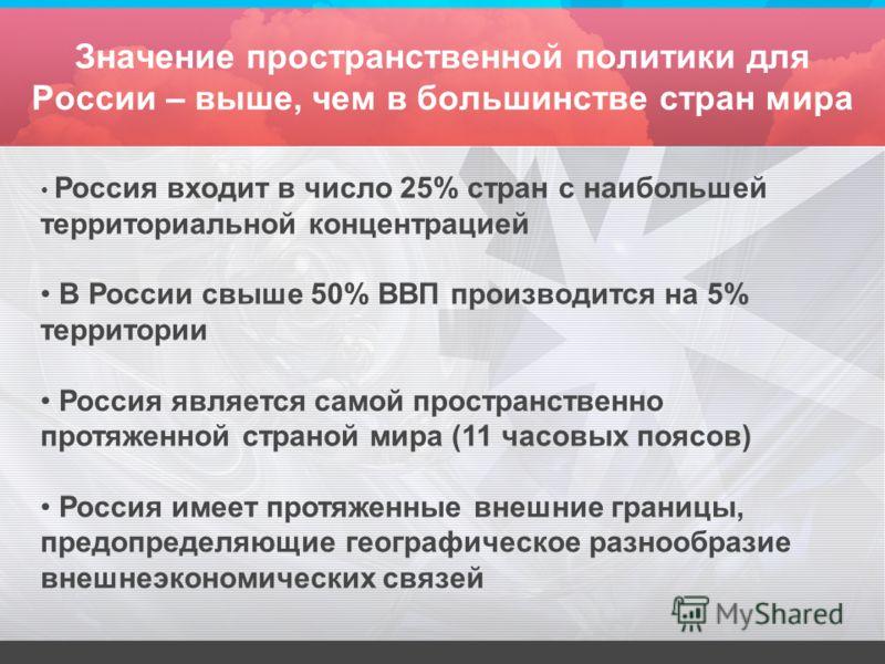 Значение пространственной политики для России – выше, чем в большинстве стран мира Россия входит в число 25% стран с наибольшей территориальной концентрацией В России свыше 50% ВВП производится на 5% территории Россия является самой пространственно п
