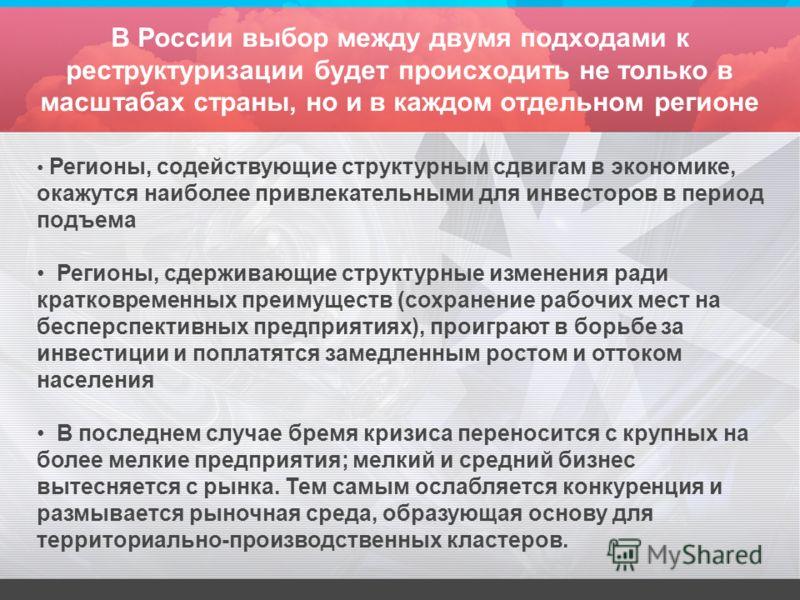 В России выбор между двумя подходами к реструктуризации будет происходить не только в масштабах страны, но и в каждом отдельном регионе Регионы, содействующие структурным сдвигам в экономике, окажутся наиболее привлекательными для инвесторов в период