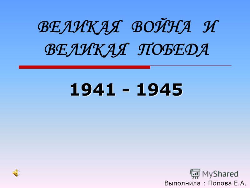 ВЕЛИКАЯ ВОЙНА И ВЕЛИКАЯ ПОБЕДА 1941 - 1945 Выполнила : Попова Е.А.