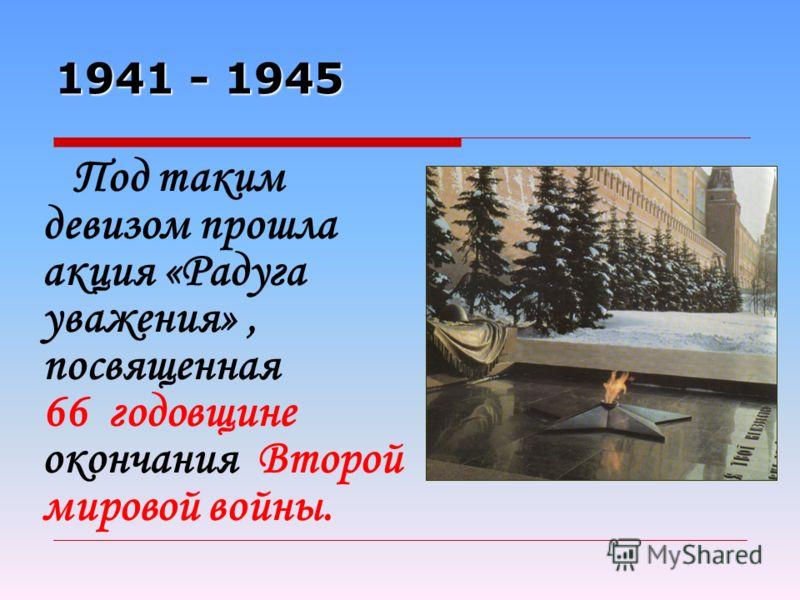 1941 - 1945 Под таким девизом прошла акция «Радуга уважения», посвященная 66 годовщине окончания Второй мировой войны.