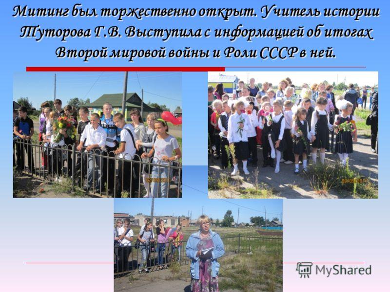Митинг был торжественно открыт. Учитель истории Туторова Г.В. Выступила с информацией об итогах Второй мировой войны и Роли СССР в ней.