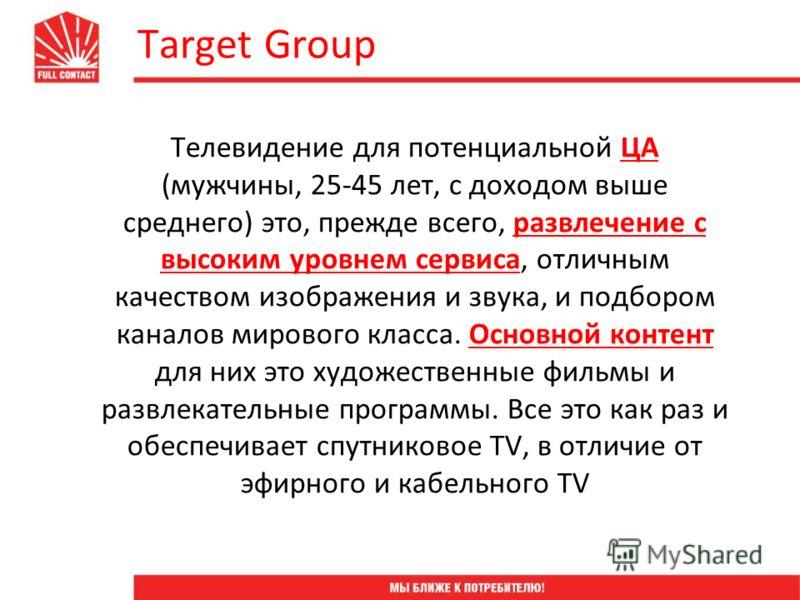 Target Group Телевидение для потенциальной ЦА (мужчины, 25-45 лет, с доходом выше среднего) это, прежде всего, развлечение с высоким уровнем сервиса, отличным качеством изображения и звука, и подбором каналов мирового класса. Основной контент для них