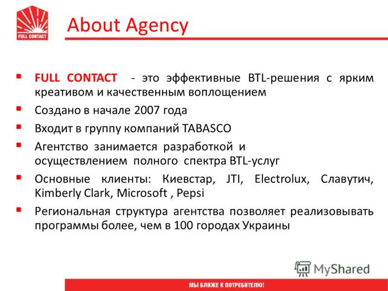 FULL CONTACT - это эффективные BTL-решения с ярким креативом и качественным воплощением Создано в начале 2007 года Входит в группу компаний TABASCO Агентство занимается разработкой и осуществлением полного спектра BTL-услуг Основные клиенты: Киевстар