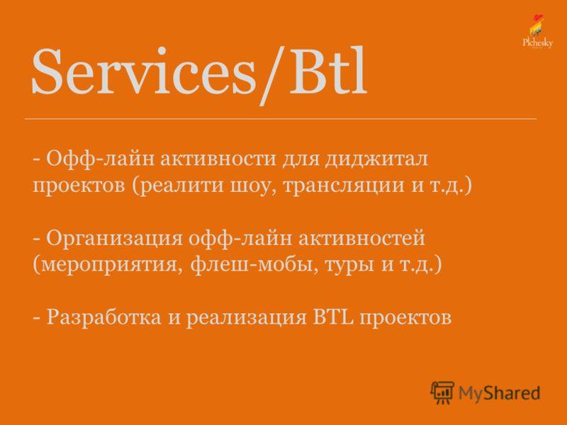 Services/Btl - Офф-лайн активности для диджитал проектов (реалити шоу, трансляции и т.д.) - Организация офф-лайн активностей (мероприятия, флеш-мобы, туры и т.д.) - Разработка и реализация BTL проектов