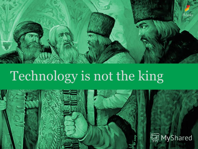 Technology is not the king