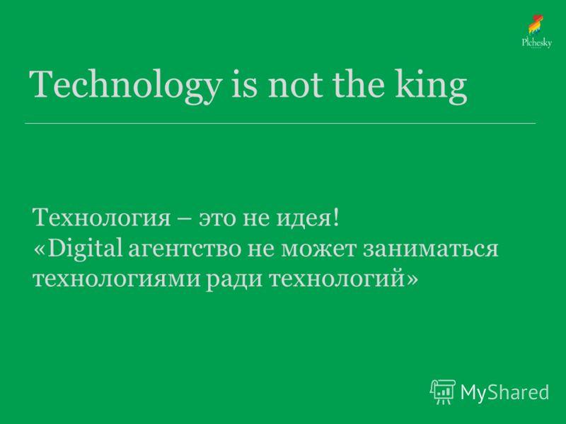 Технология – это не идея! «Digital агентство не может заниматься технологиями ради технологий»