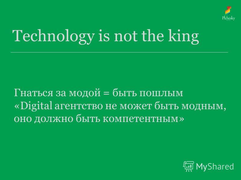Technology is not the king Гнаться за модой = быть пошлым «Digital агентство не может быть модным, оно должно быть компетентным»