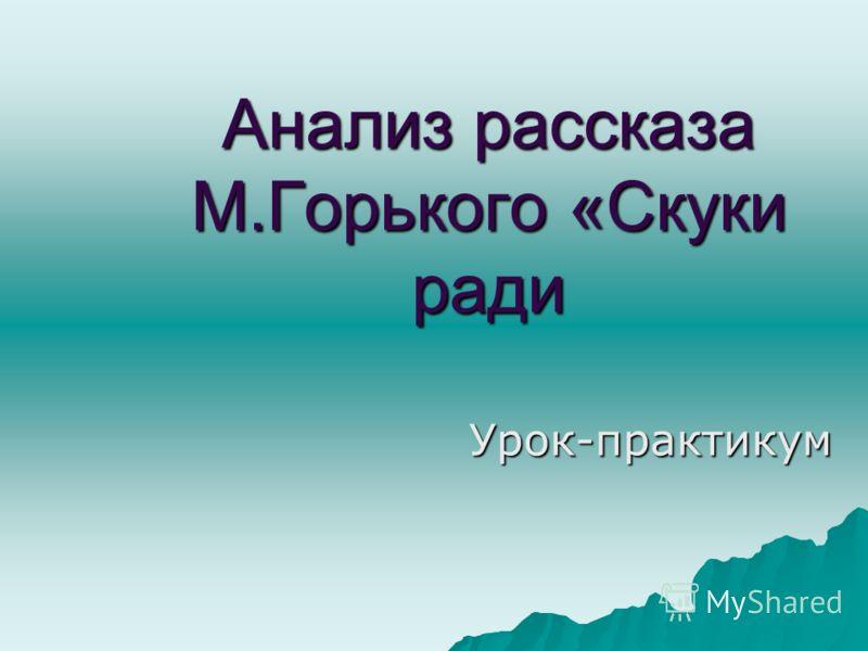 Анализ рассказа М.Горького «Скуки ради Урок-практикум
