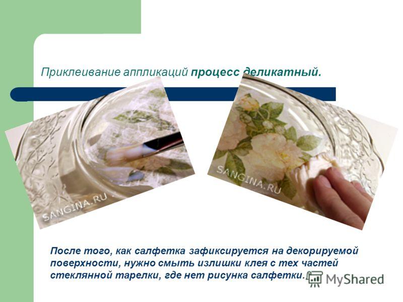 Приклеивание аппликаций процесс деликатный. После того, как салфетка зафиксируется на декорируемой поверхности, нужно смыть излишки клея с тех частей стеклянной тарелки, где нет рисунка салфетки.