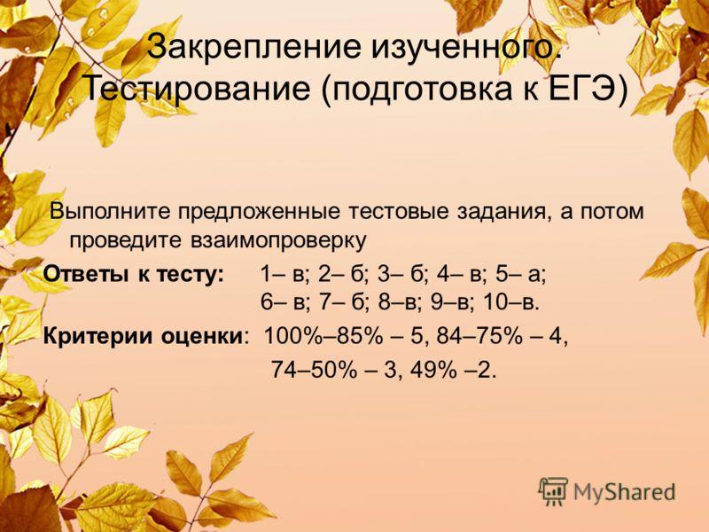 Закрепление изученного. Тестирование (подготовка к ЕГЭ) Выполните предложенные тестовые задания, а потом проведите взаимопроверку Ответы к тесту: 1– в; 2– б; 3– б; 4– в; 5– а; 6– в; 7– б; 8–в; 9–в; 10–в. Критерии оценки: 100%–85% – 5, 84–75% – 4, 74–