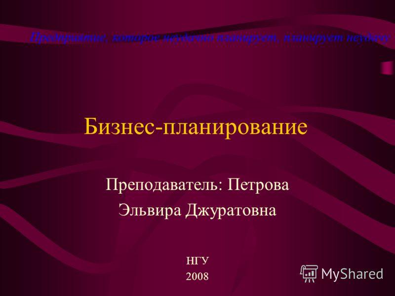 Бизнес-планирование Преподаватель: Петрова Эльвира Джуратовна НГУ 2008 Предприятие, которое неудачно планирует, планирует неудачу