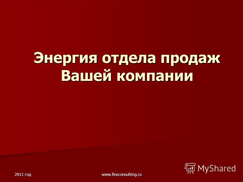 2011 год www.fineconsulting.ru Энергия отдела продаж Вашей компании