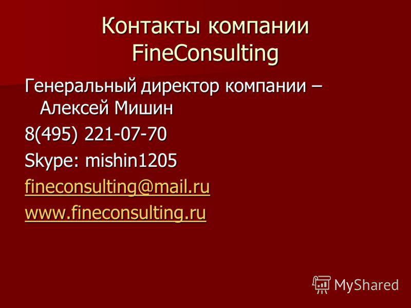 Контакты компании FineConsulting Генеральный директор компании – Алексей Мишин 8(495) 221-07-70 Skype: mishin1205 fineconsulting@mail.ru www.fineconsulting.ru