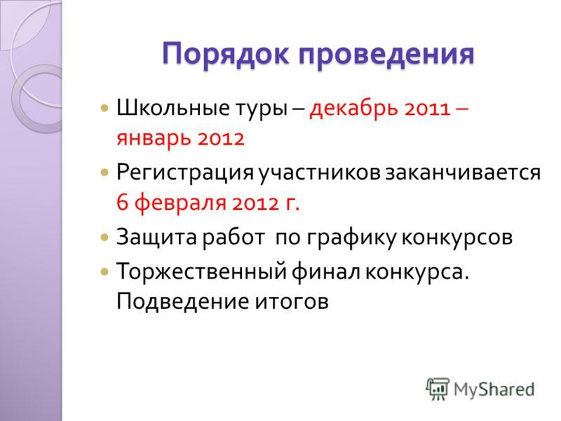 Порядок проведения Школьные туры – декабрь 2011 – январь 2012 Регистрация участников заканчивается 6 февраля 2012 г. Защита работ по графику конкурсов Торжественный финал конкурса. Подведение итогов