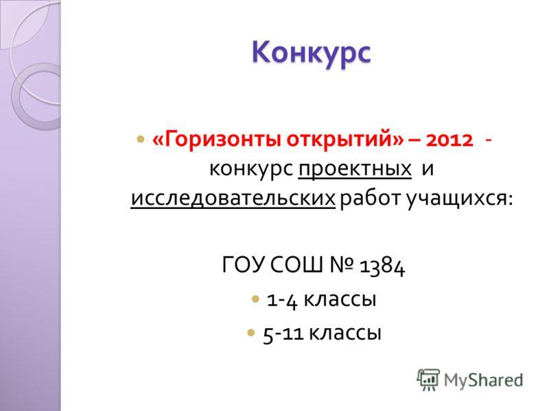 Конкурс « Горизонты открытий » – 2012 - конкурс проектных и исследовательских работ учащихся : ГОУ СОШ 1384 1-4 классы 5-11 классы
