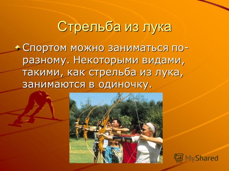 Стрельба из лука Спортом можно заниматься по- разному. Некоторыми видами, такими, как стрельба из лука, занимаются в одиночку.
