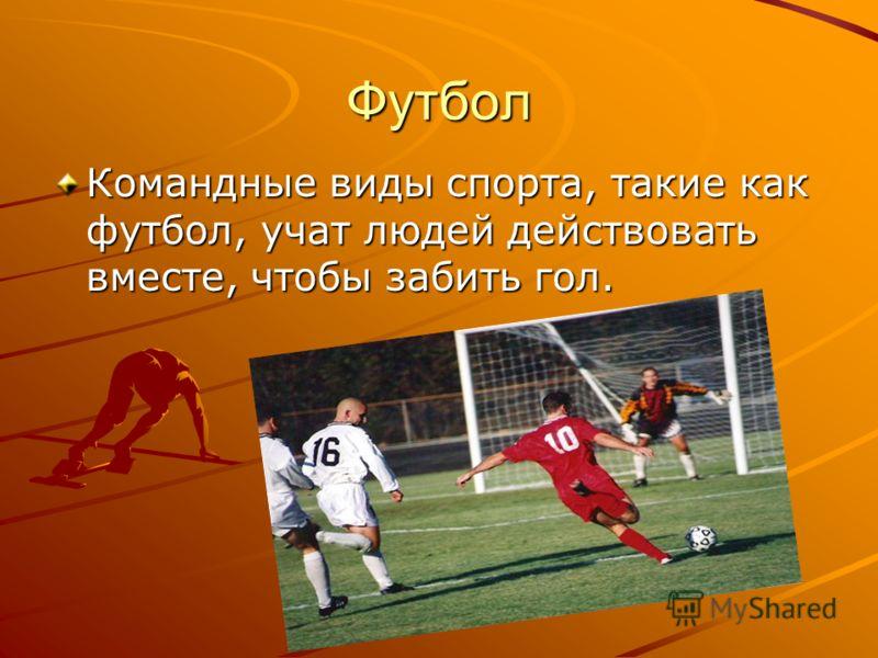 Футбол Командные виды спорта, такие как футбол, учат людей действовать вместе, чтобы забить гол.
