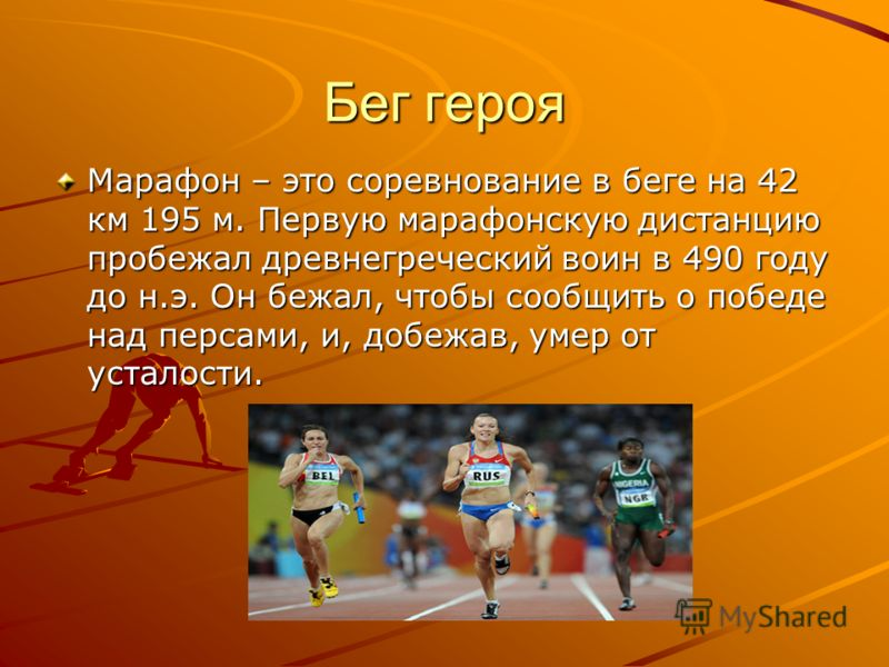 Бег героя Марафон – это соревнование в беге на 42 км 195 м. Первую марафонскую дистанцию пробежал древнегреческий воин в 490 году до н.э. Он бежал, чт