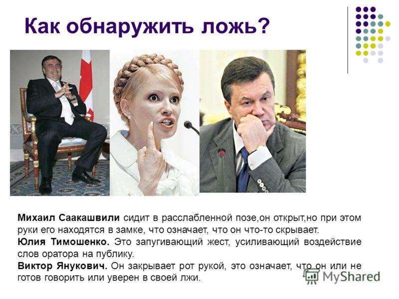 Как обнаружить ложь? Михаил Саакашвили сидит в расслабленной позе,он открыт,но при этом руки его находятся в замке, что означает, что он что-то скрывает. Юлия Тимошенко. Это запугивающий жест, усиливающий воздействие слов оратора на публику. Виктор Я