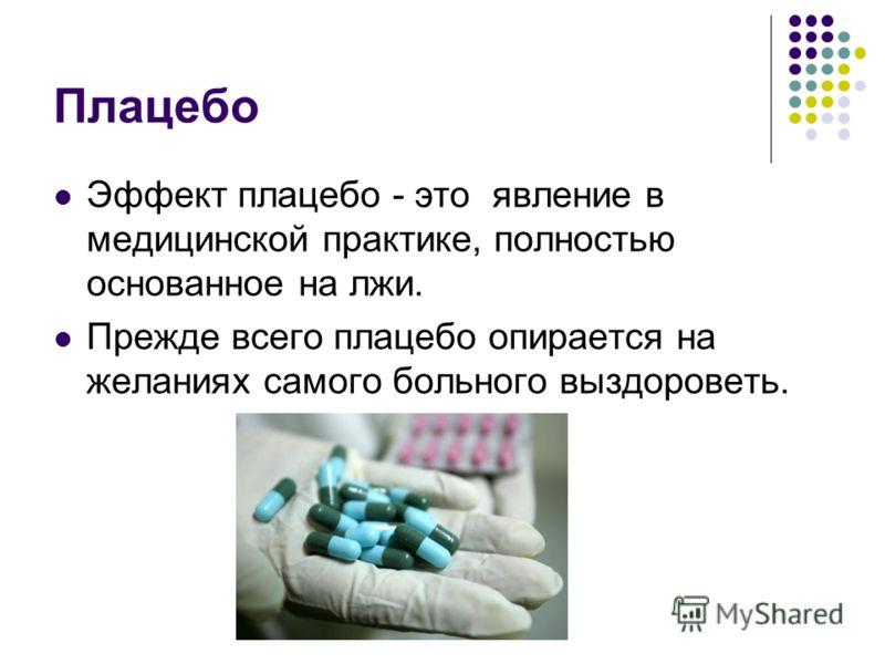 Плацебо Эффект плацебо - это явление в медицинской практике, полностью основанное на лжи. Прежде всего плацебо опирается на желаниях самого больного выздороветь.