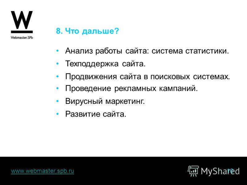 www.webmaster.spb.ru 10www.webmaster.spb.ru 8. Что дальше? Анализ работы сайта: система статистики. Техподдержка сайта. Продвижения сайта в поисковых системах. Проведение рекламных кампаний. Вирусный маркетинг. Развитие сайта.