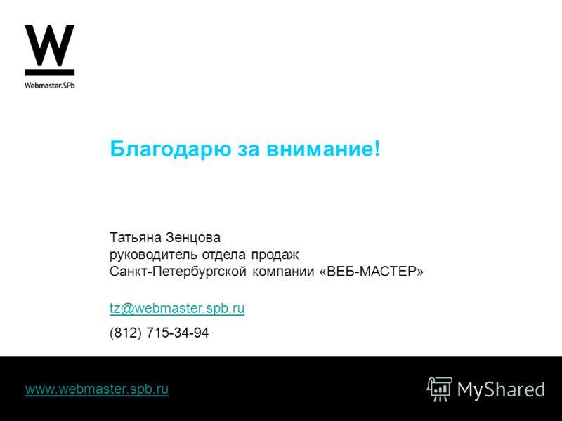 www.webmaster.spb.ru Благодарю за внимание! Татьяна Зенцова руководитель отдела продаж Санкт-Петербургской компании «ВЕБ-МАСТЕР» tz@webmaster.spb.ru (812) 715-34-94