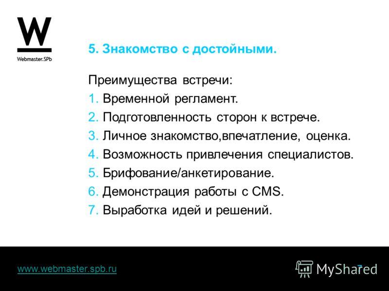 www.webmaster.spb.ru 7www.webmaster.spb.ru 5. Знакомство с достойными. Преимущества встречи: 1.Временной регламент. 2.Подготовленность сторон к встрече. 3.Личное знакомство,впечатление, оценка. 4.Возможность привлечения специалистов. 5.Брифование/анк