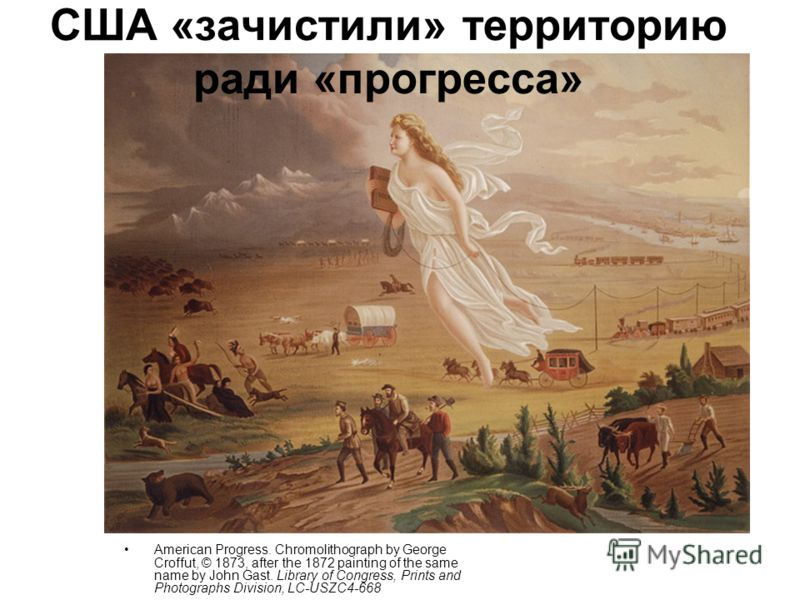 США «зачистили» территорию ради «прогресса» American Progress. Chromolithograph by George Croffut, © 1873, after the 1872 painting of the same name by John Gast. Library of Congress, Prints and Photographs Division, LC-USZC4-668