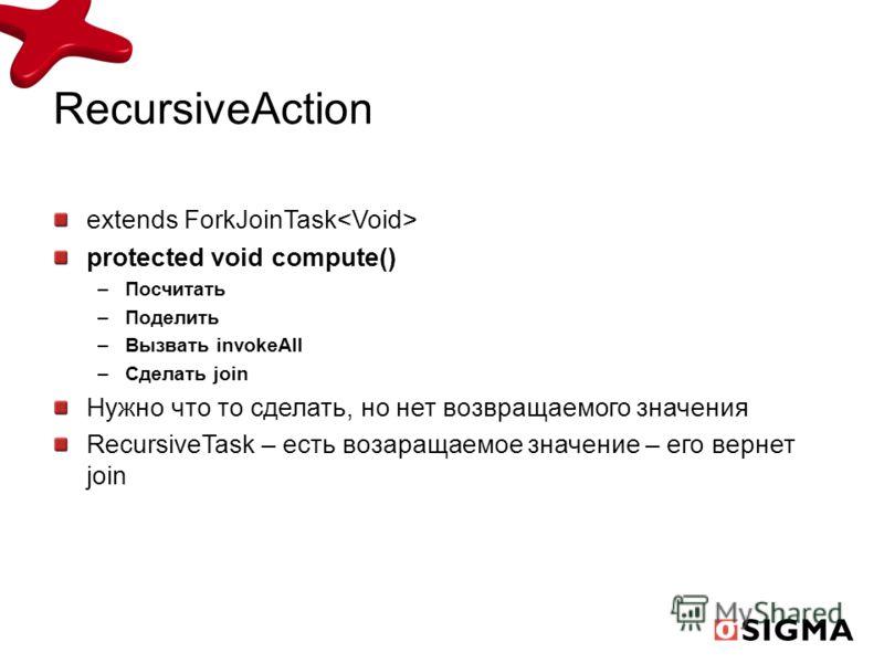 RecursiveAction extends ForkJoinTask protected void compute() –Посчитать –Поделить –Вызвать invokeAll –Сделать join Нужно что то сделать, но нет возвращаемого значения RecursiveTask – есть возаращаемое значение – его вернет join