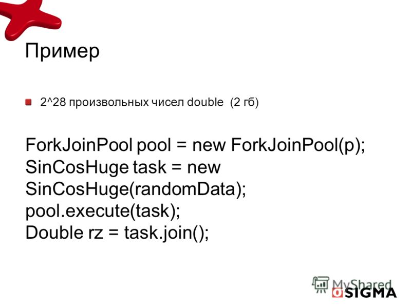 Пример 2^28 произвольных чисел double (2 гб) ForkJoinPool pool = new ForkJoinPool(p); SinCosHuge task = new SinCosHuge(randomData); pool.execute(task); Double rz = task.join();