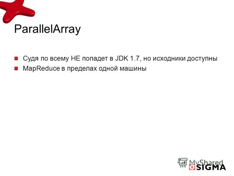 ParallelArray Судя по всему НЕ попадет в JDK 1.7, но исходники доступны MapReduce в пределах одной машины
