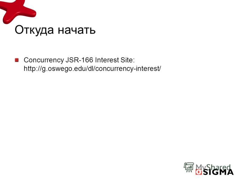 Откуда начать Concurrency JSR-166 Interest Site: http://g.oswego.edu/dl/concurrency-interest/