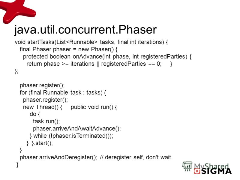 void startTasks(List tasks, final int iterations) { final Phaser phaser = new Phaser() { protected boolean onAdvance(int phase, int registeredParties) { return phase >= iterations || registeredParties == 0; } }; phaser.register(); for (final Runnable
