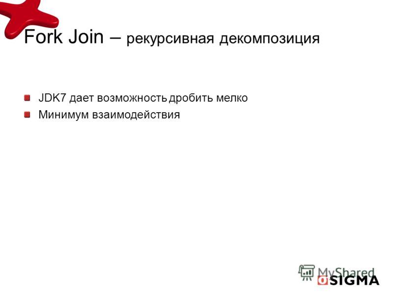 JDK7 дает возможность дробить мелко Минимум взаимодействия Fork Join – рекурсивная декомпозиция